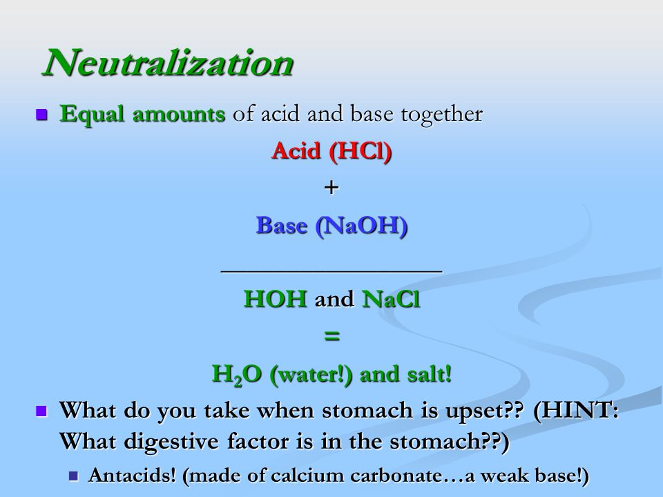 Neutralization Equal amounts of acid and base together Equal amounts of acid and base together Acid (HCl) + Base (NaOH) _________________ HOH and NaCl = H 2 O (water!) and salt.