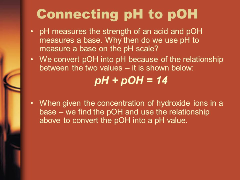Connecting pH to pOH pH measures the strength of an acid and pOH measures a base. Why then do we use pH to measure a base on the pH scale? We convert