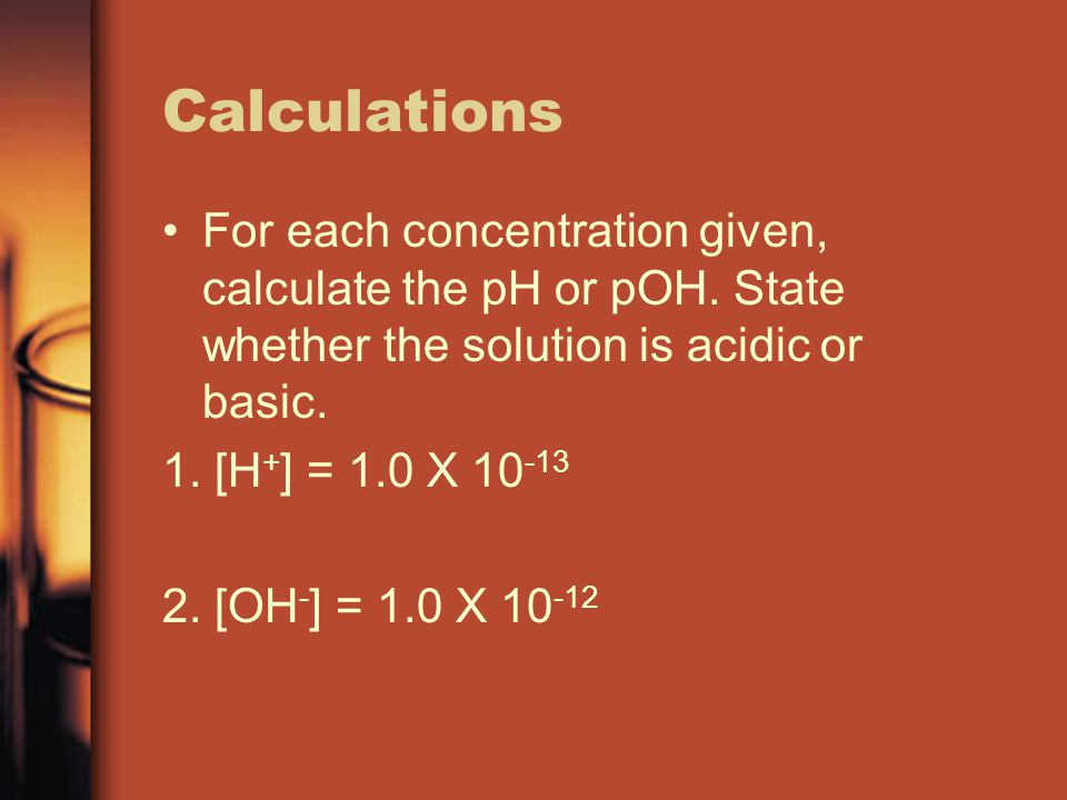 Calculations For each concentration given, calculate the pH or pOH. State whether the solution is acidic or basic. 1. [H + ] = 1.0 X 10 -13 2. [OH - ]