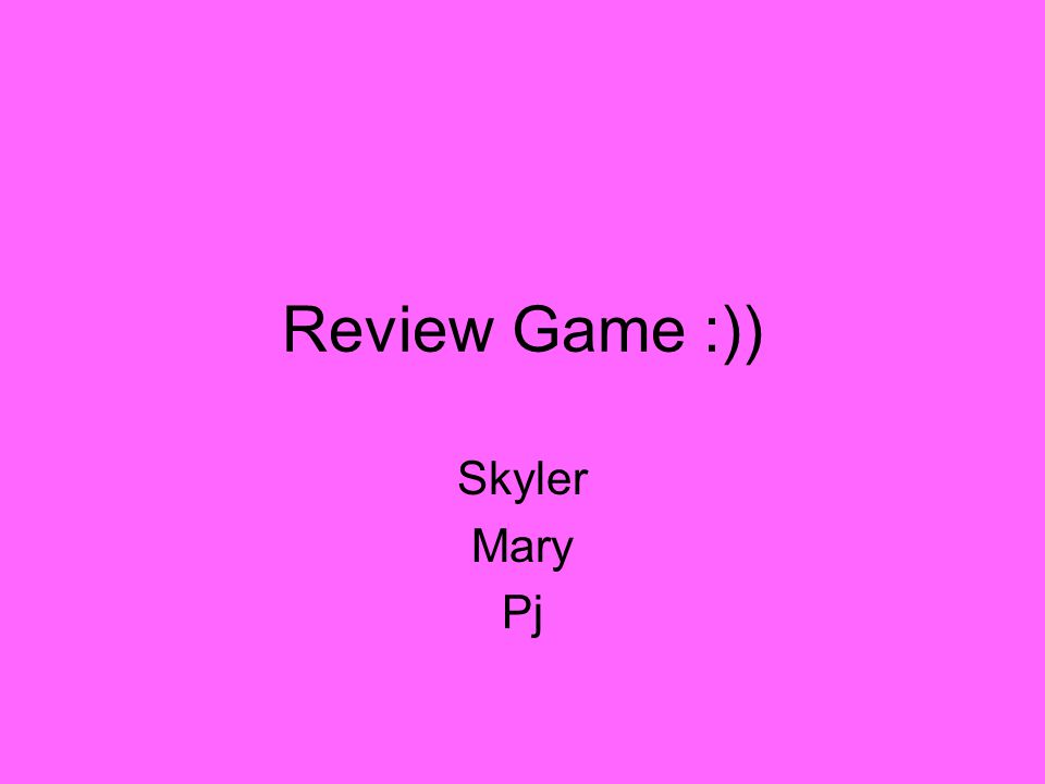 Review Game :)) Skyler Mary Pj