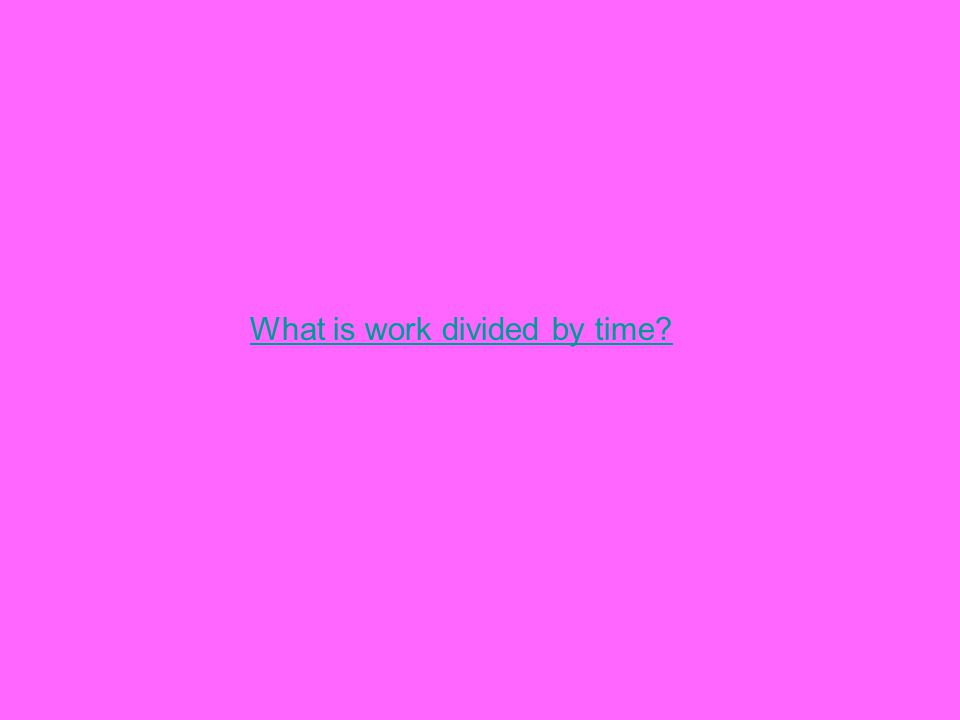 What is work divided by time?