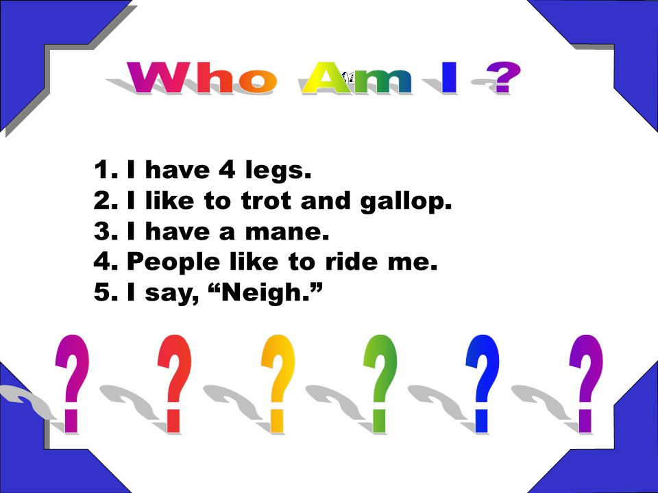 1.I have 4 legs.2.I like to trot and gallop. 3.I have a mane.