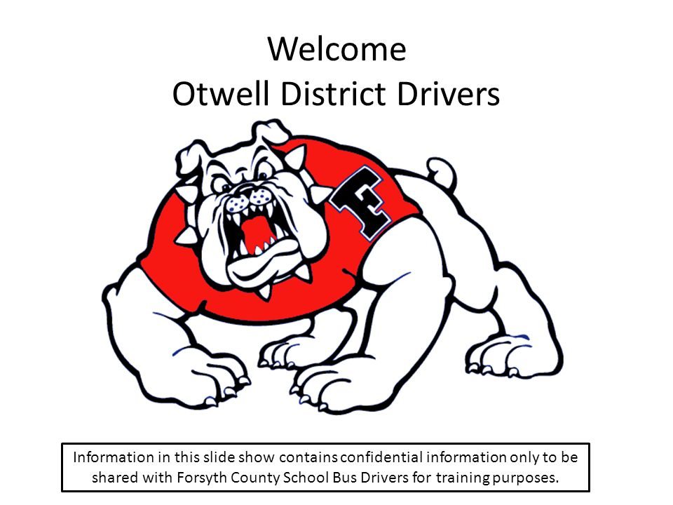 Welcome Otwell District Drivers Information in this slide show contains confidential information only to be shared with Forsyth County School Bus Driv