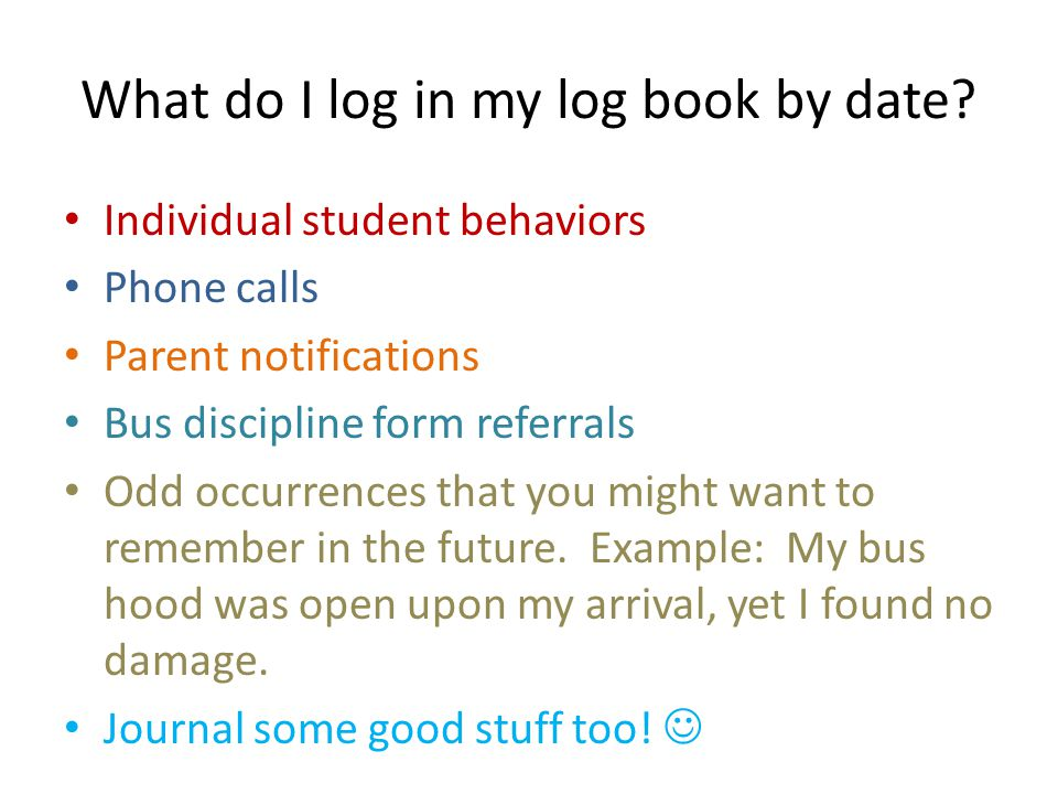 What do I log in my log book by date? Individual student behaviors Phone calls Parent notifications Bus discipline form referrals Odd occurrences that