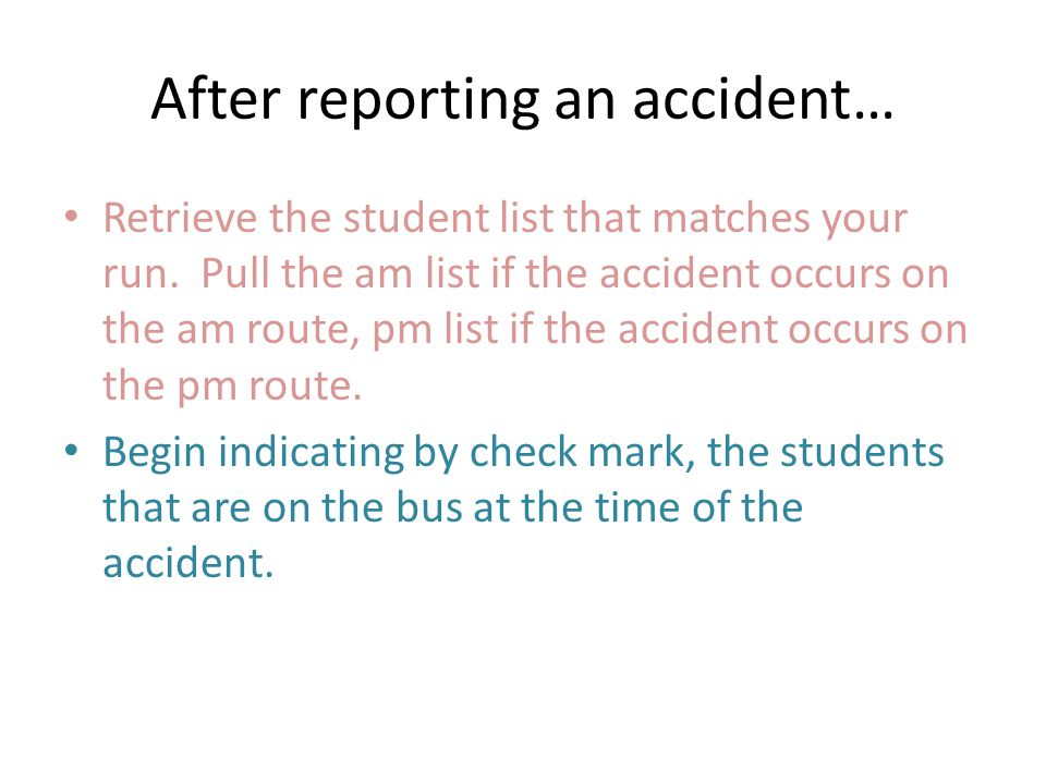 After reporting an accident… Retrieve the student list that matches your run. Pull the am list if the accident occurs on the am route, pm list if the