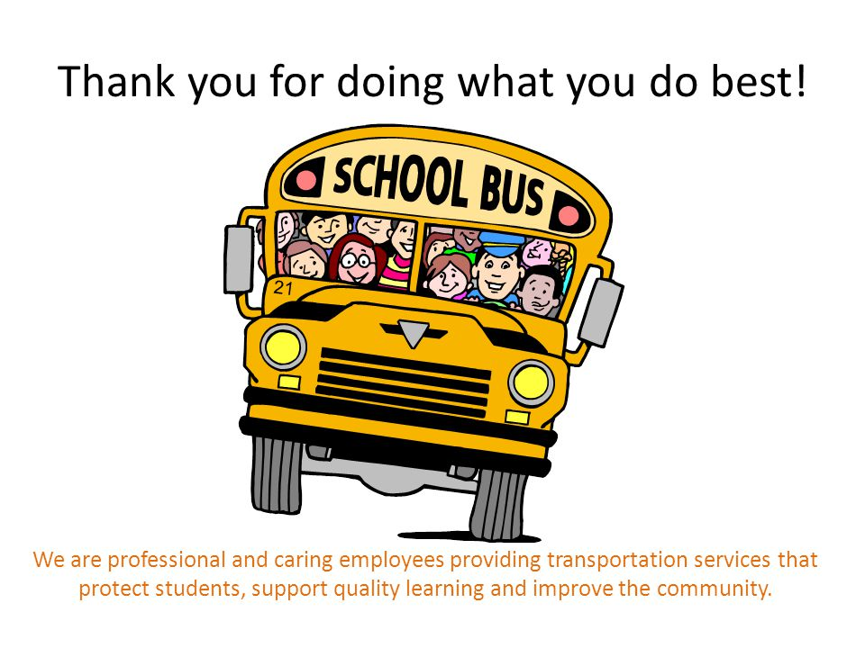 Thank you for doing what you do best! We are professional and caring employees providing transportation services that protect students, support qualit