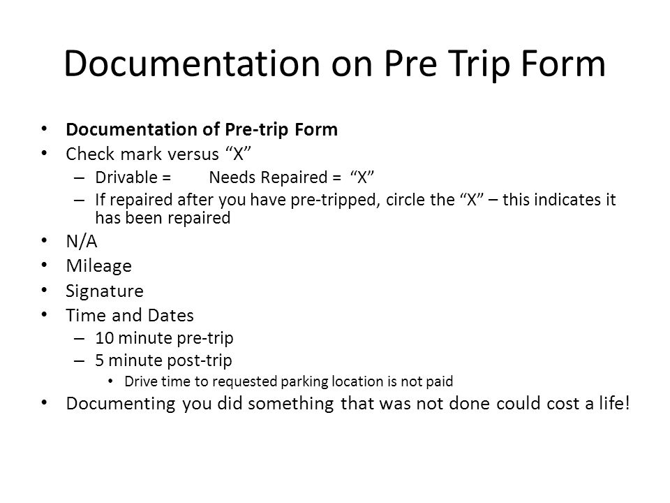 Documentation on Pre Trip Form Documentation of Pre-trip Form Check mark versus X – Drivable = Needs Repaired = X – If repaired after you have pre-tripped, circle the X – this indicates it has been repaired N/A Mileage Signature Time and Dates – 10 minute pre-trip – 5 minute post-trip Drive time to requested parking location is not paid Documenting you did something that was not done could cost a life!