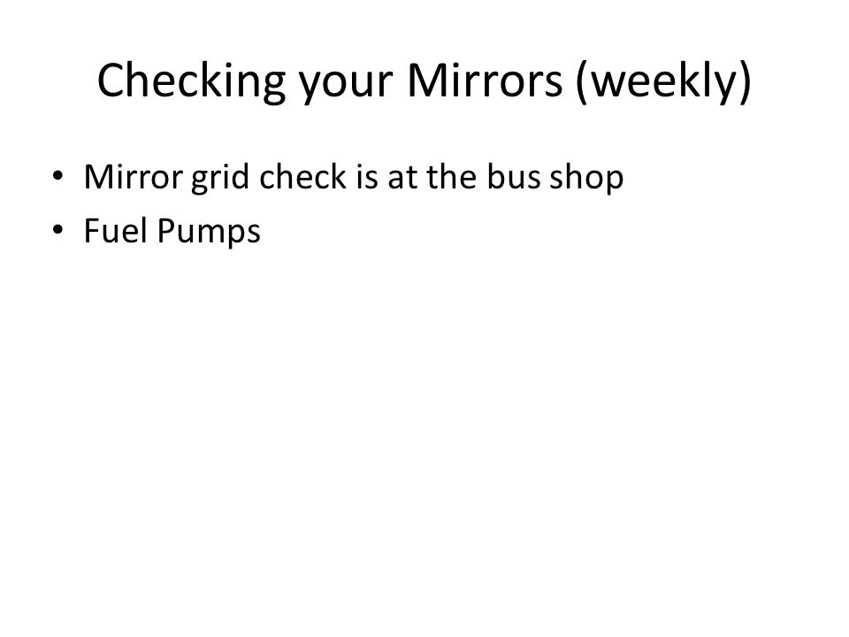 Checking your Mirrors (weekly) Mirror grid check is at the bus shop Fuel Pumps