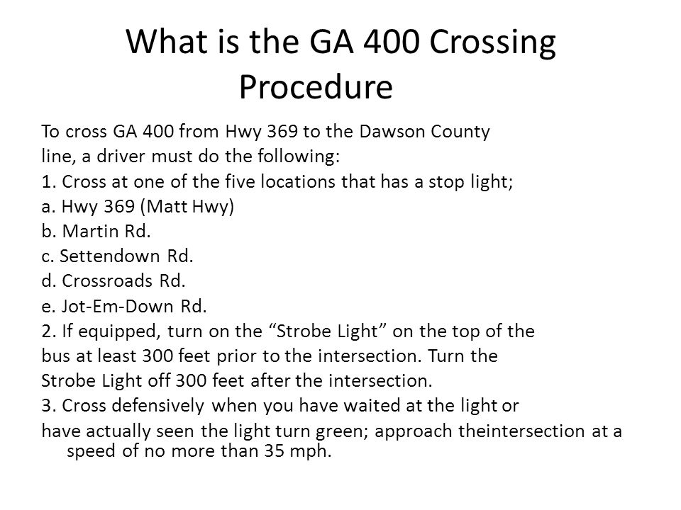What is the GA 400 Crossing Procedure To cross GA 400 from Hwy 369 to the Dawson County line, a driver must do the following: 1.