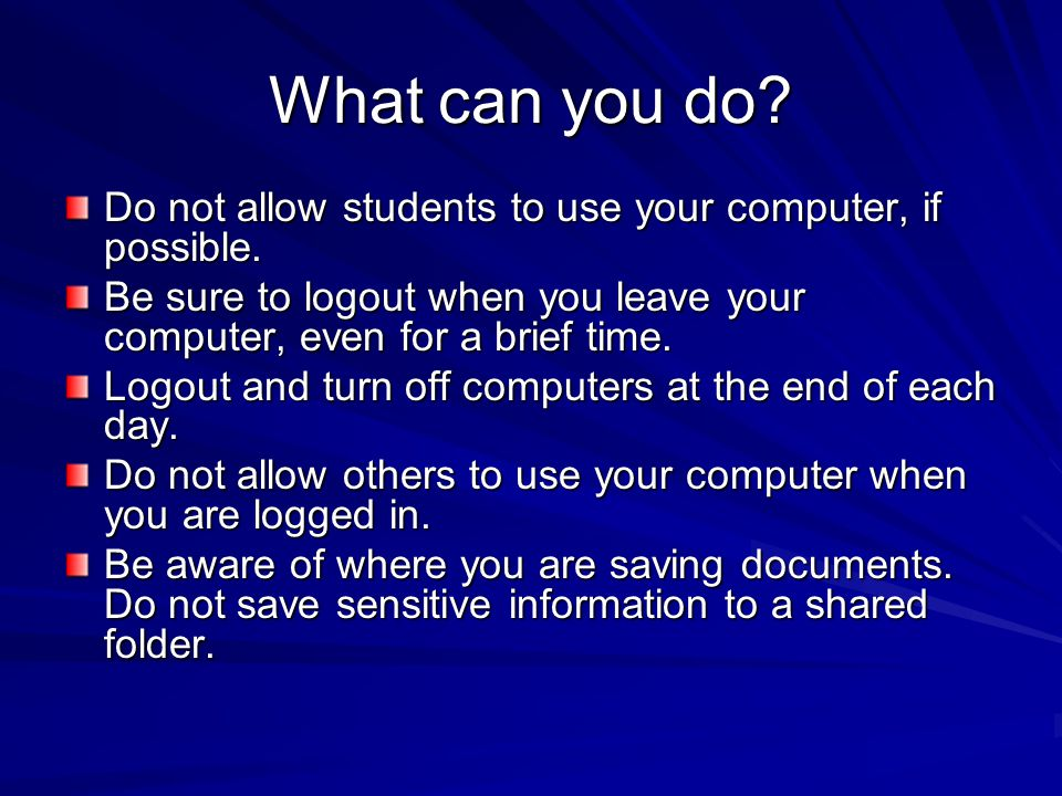 What can you do. Do not allow students to use your computer, if possible.