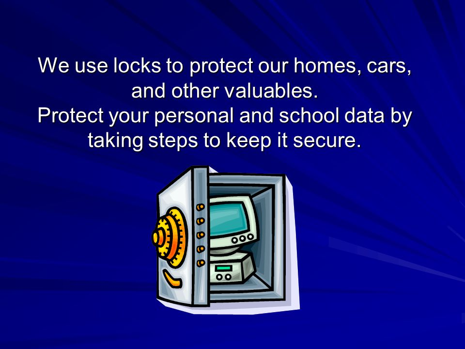 We use locks to protect our homes, cars, and other valuables.