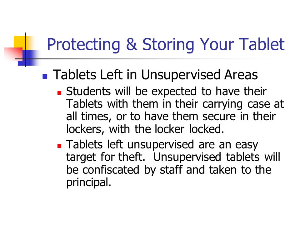 Protecting & Storing Your Tablet Tablets Left in Unsupervised Areas Students will be expected to have their Tablets with them in their carrying case a