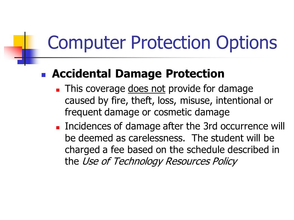 Computer Protection Options Accidental Damage Protection This coverage does not provide for damage caused by fire, theft, loss, misuse, intentional or