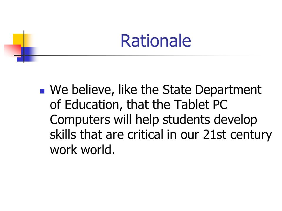 Rationale We believe, like the State Department of Education, that the Tablet PC Computers will help students develop skills that are critical in our