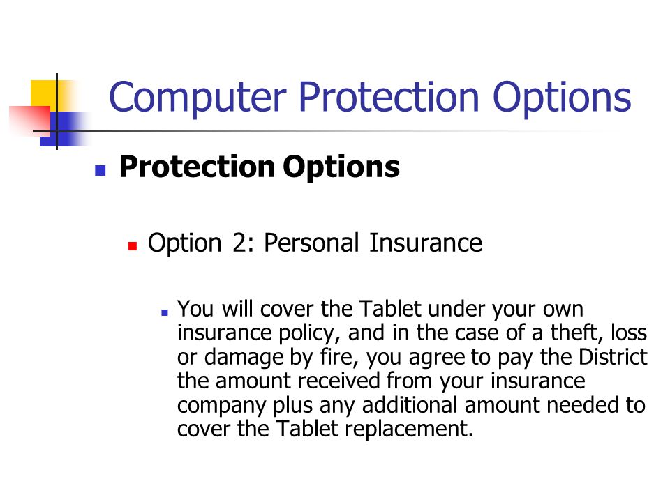 Computer Protection Options Protection Options Option 2: Personal Insurance You will cover the Tablet under your own insurance policy, and in the case