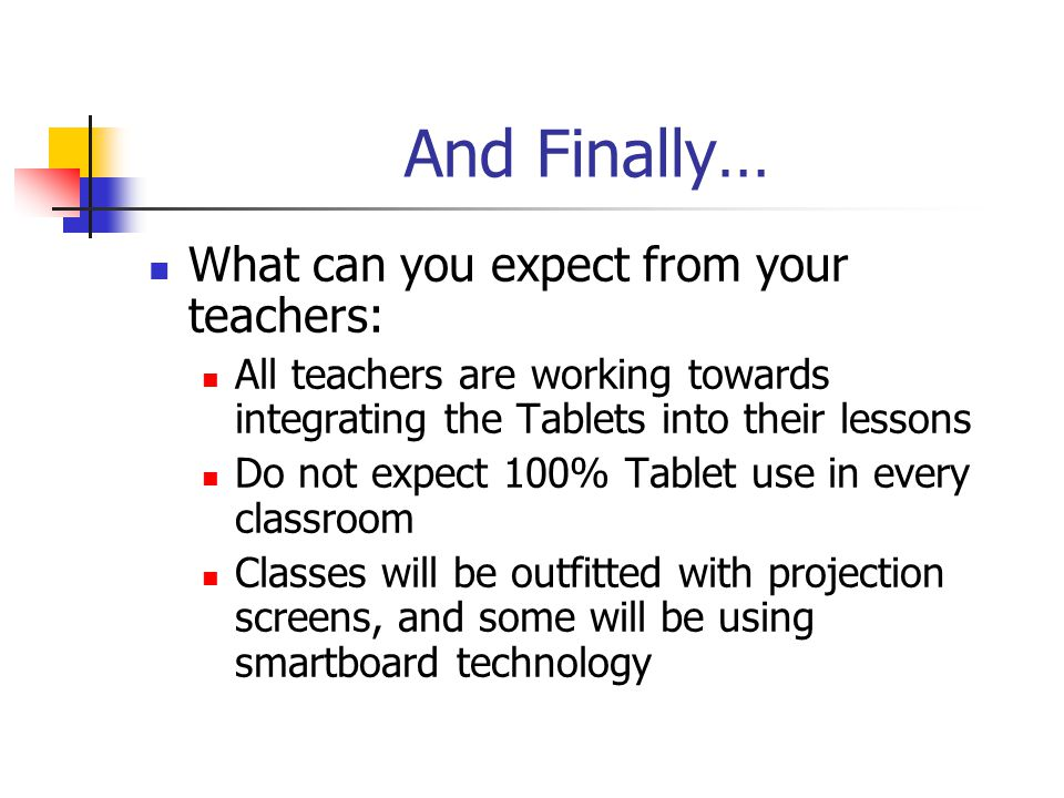 And Finally… What can you expect from your teachers: All teachers are working towards integrating the Tablets into their lessons Do not expect 100% Ta