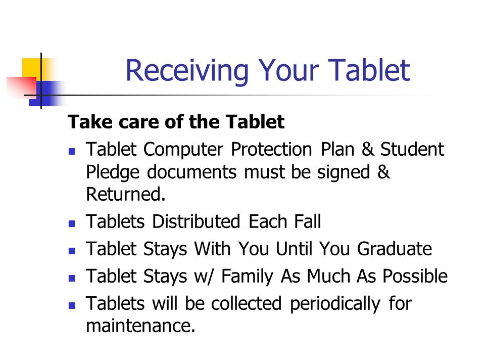 Receiving Your Tablet Take care of the Tablet Tablet Computer Protection Plan & Student Pledge documents must be signed & Returned. Tablets Distribute