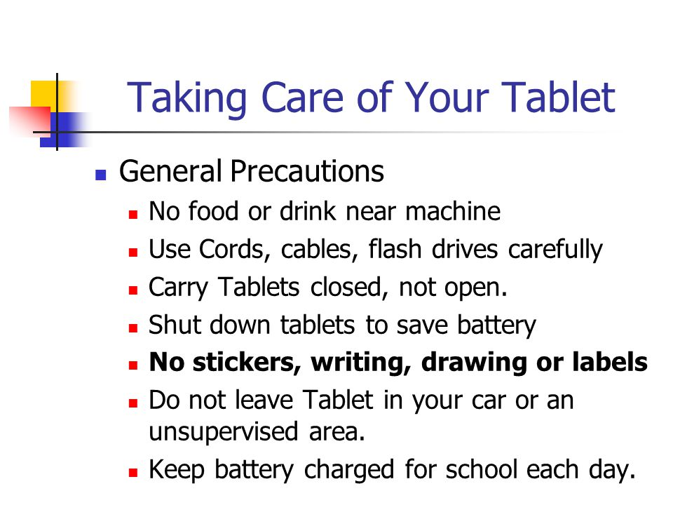 Taking Care of Your Tablet General Precautions No food or drink near machine Use Cords, cables, flash drives carefully Carry Tablets closed, not open.