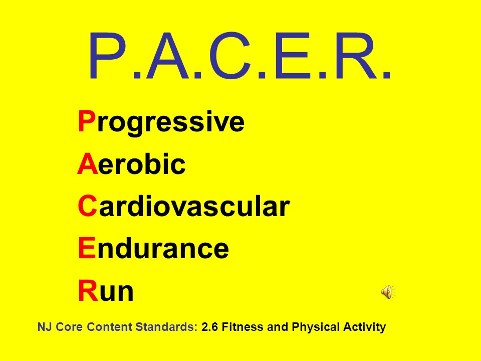 P.A.C.E.R. Progressive Aerobic Cardiovascular Endurance Run NJ Core Content Standards: 2.6 Fitness and Physical Activity