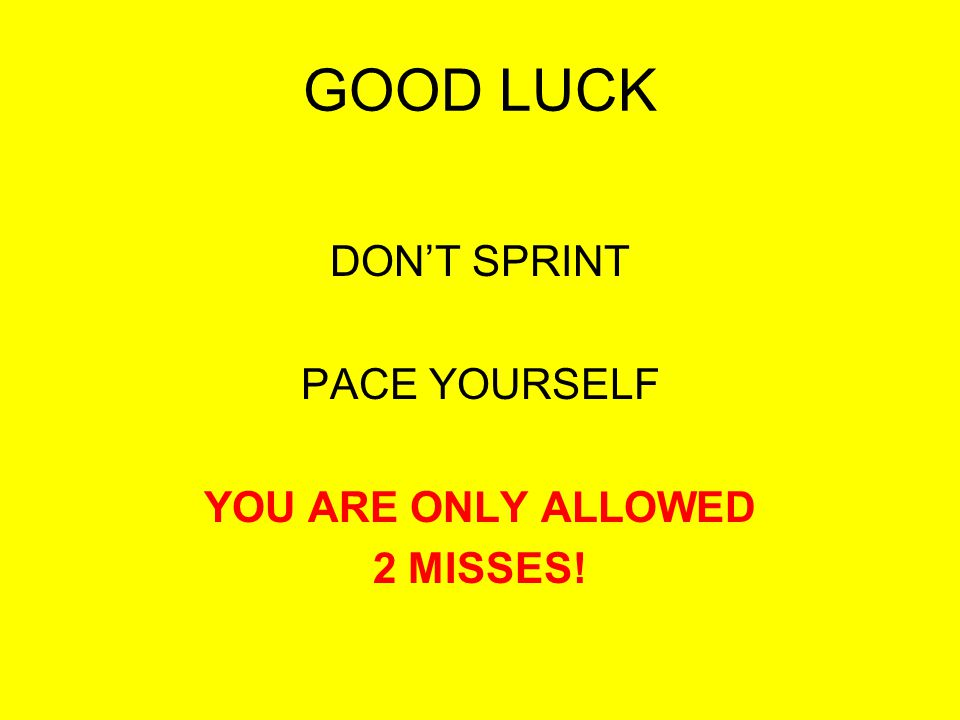 GOOD LUCK DON'T SPRINT PACE YOURSELF YOU ARE ONLY ALLOWED 2 MISSES!