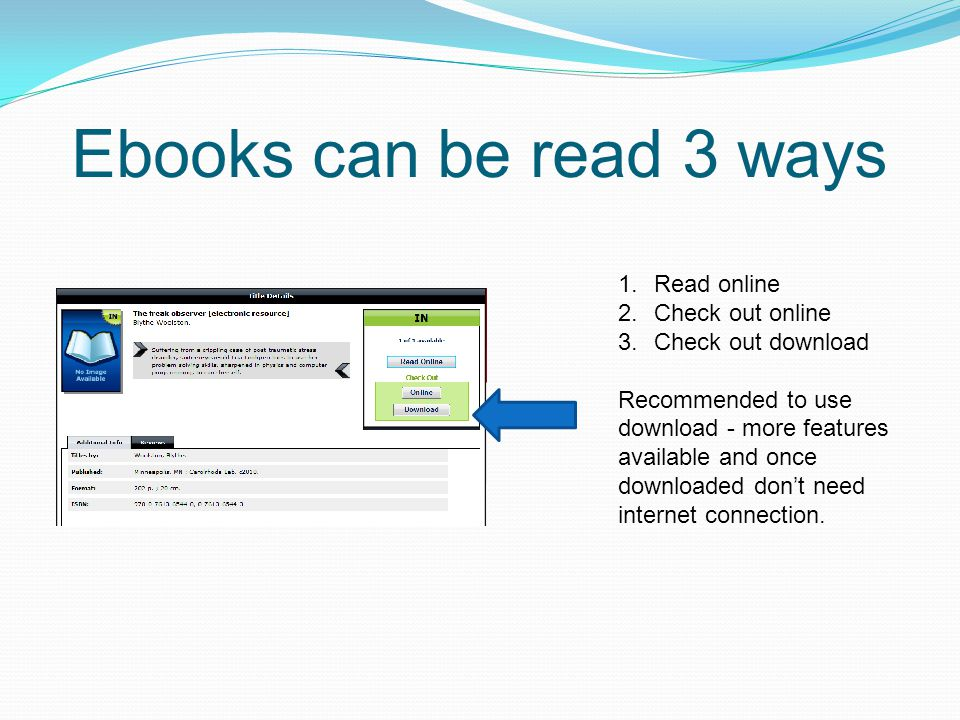 Ebooks can be read 3 ways 1.Read online 2.Check out online 3.Check out download Recommended to use download - more features available and once downloa