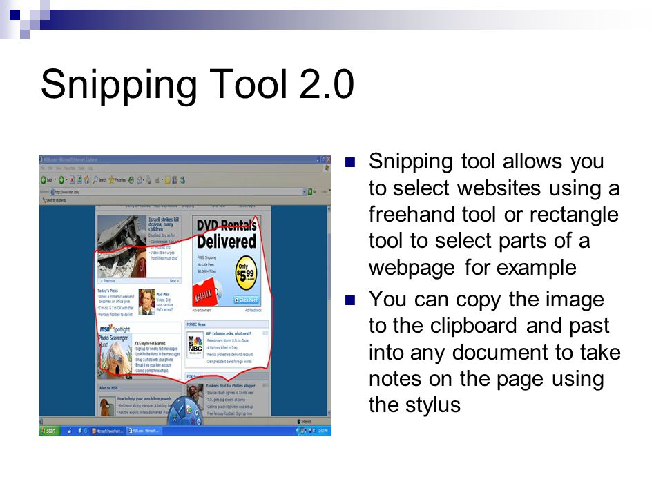 Snipping Tool 2.0 Snipping tool allows you to select websites using a freehand tool or rectangle tool to select parts of a webpage for example You can copy the image to the clipboard and past into any document to take notes on the page using the stylus