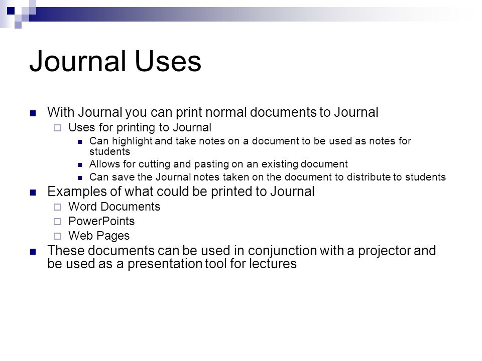 Journal Uses With Journal you can print normal documents to Journal  Uses for printing to Journal Can highlight and take notes on a document to be used as notes for students Allows for cutting and pasting on an existing document Can save the Journal notes taken on the document to distribute to students Examples of what could be printed to Journal  Word Documents  PowerPoints  Web Pages These documents can be used in conjunction with a projector and be used as a presentation tool for lectures