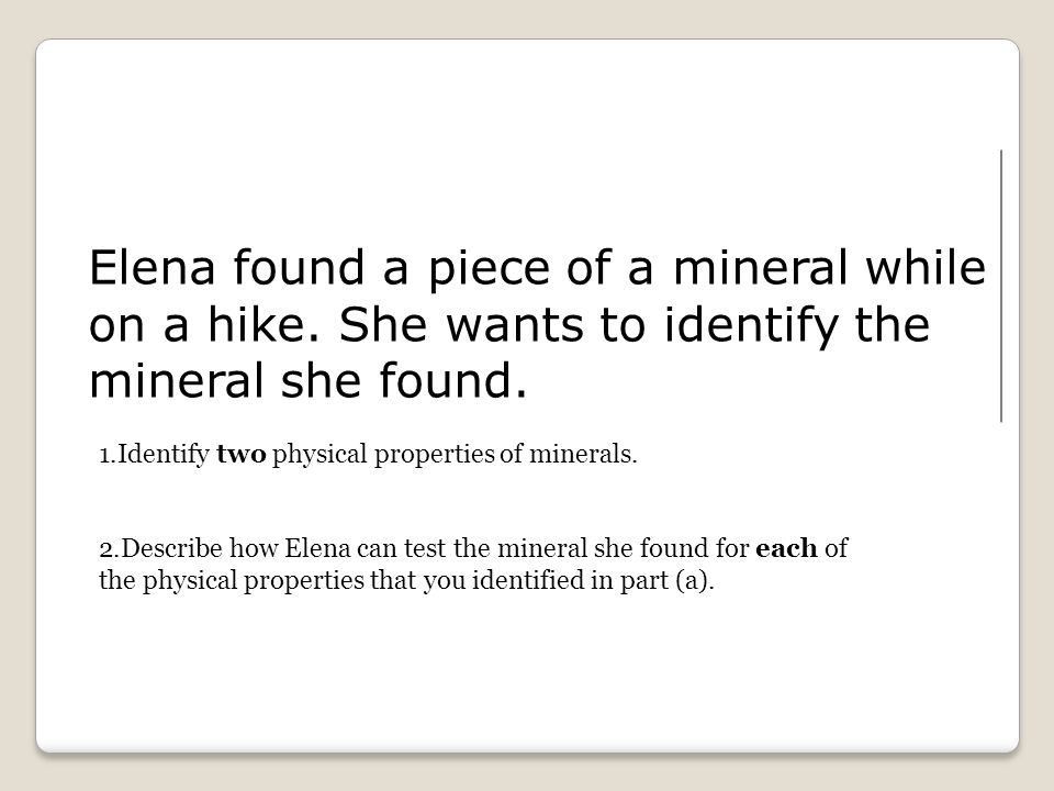 Elena found a piece of a mineral while on a hike. She wants to identify the mineral she found.