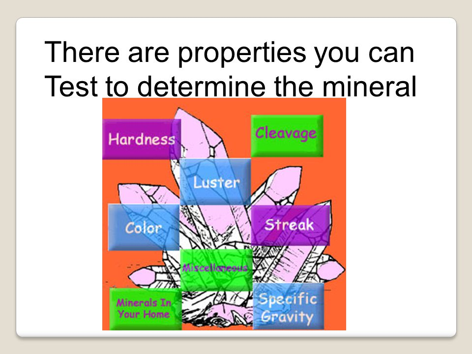 There are properties you can Test to determine the mineral