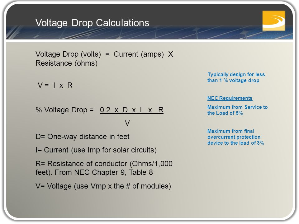 Voltage Drop (volts) = Current (amps) X Resistance (ohms) V = I x R % Voltage Drop = 0.2 x D x I x R V D= One-way distance in feet I= Current (use Imp for solar circuits) R= Resistance of conductor (Ohms/1,000 feet).