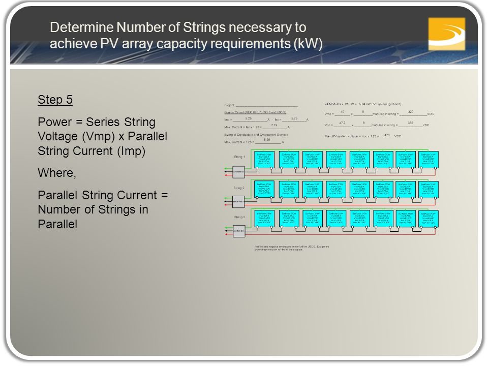 Step 5 Power = Series String Voltage (Vmp) x Parallel String Current (Imp) Where, Parallel String Current = Number of Strings in Parallel Determine Number of Strings necessary to achieve PV array capacity requirements (kW)