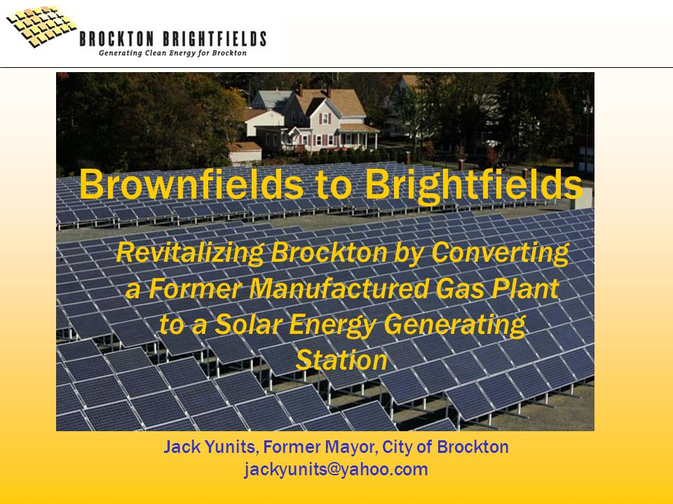 Brownfields to Brightfields Revitalizing Brockton by Converting a Former Manufactured Gas Plant to a Solar Energy Generating Station Jack Yunits, Former Mayor, City of Brockton jackyunits@yahoo.com