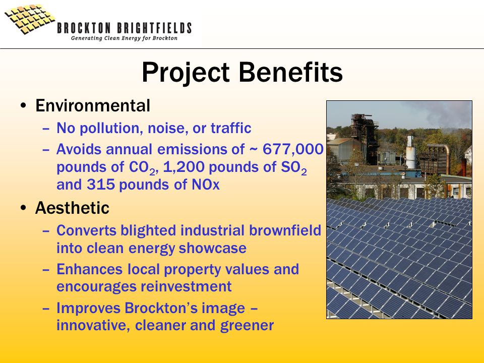 Project Benefits Environmental –No pollution, noise, or traffic –Avoids annual emissions of ~ 677,000 pounds of CO 2, 1,200 pounds of SO 2 and 315 pounds of NOx Aesthetic –Converts blighted industrial brownfield into clean energy showcase –Enhances local property values and encourages reinvestment –Improves Brockton's image – innovative, cleaner and greener