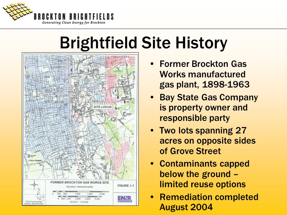 Brightfield Site History Former Brockton Gas Works manufactured gas plant, 1898-1963 Bay State Gas Company is property owner and responsible party Two lots spanning 27 acres on opposite sides of Grove Street Contaminants capped below the ground – limited reuse options Remediation completed August 2004