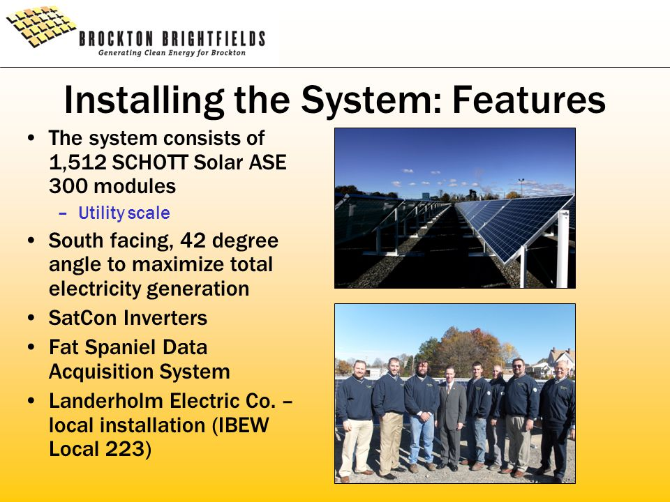 Installing the System: Features The system consists of 1,512 SCHOTT Solar ASE 300 modules –Utility scale South facing, 42 degree angle to maximize total electricity generation SatCon Inverters Fat Spaniel Data Acquisition System Landerholm Electric Co.