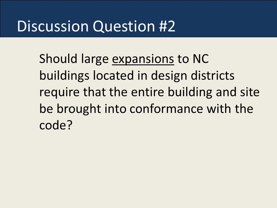 Discussion Question #2 Should large expansions to NC buildings located in design districts require that the entire building and site be brought into conformance with the code