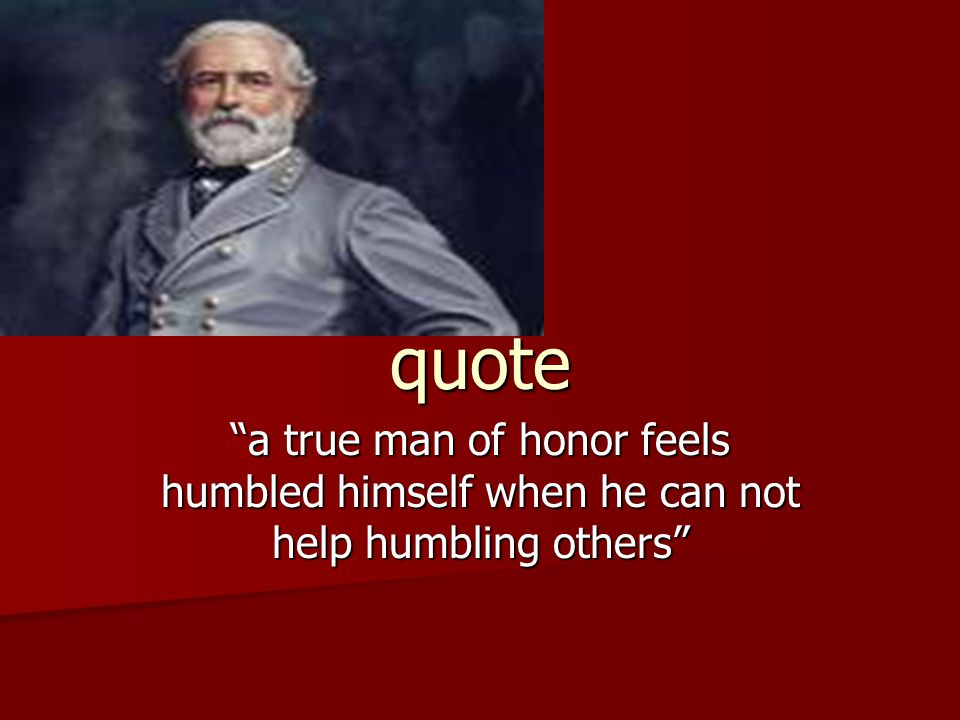 quote a true man of honor feels humbled himself when he can not help humbling others