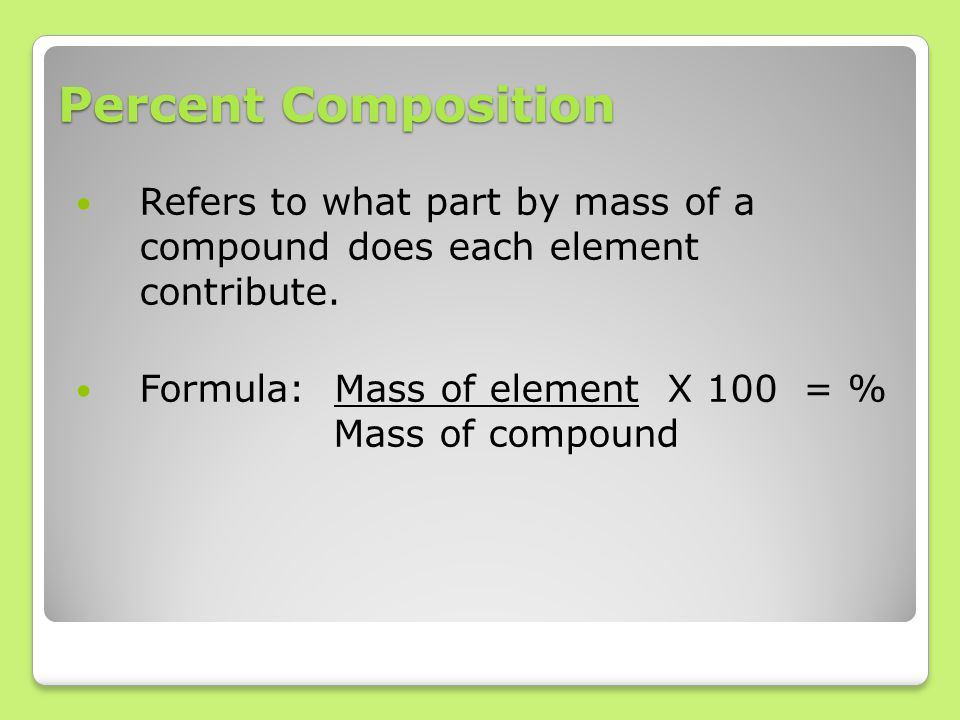 Percent Composition Refers to what part by mass of a compound does each element contribute. Formula: Mass of element X 100 = % Mass of compound
