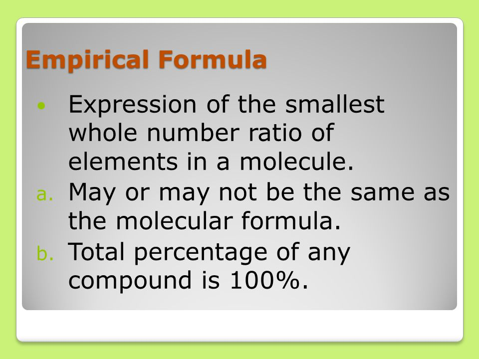 Empirical Formula Expression of the smallest whole number ratio of elements in a molecule. a. May or may not be the same as the molecular formula. b.