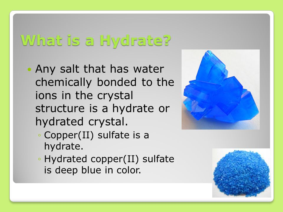 What is a Hydrate? Any salt that has water chemically bonded to the ions in the crystal structure is a hydrate or hydrated crystal. ◦Copper(II) sulfat