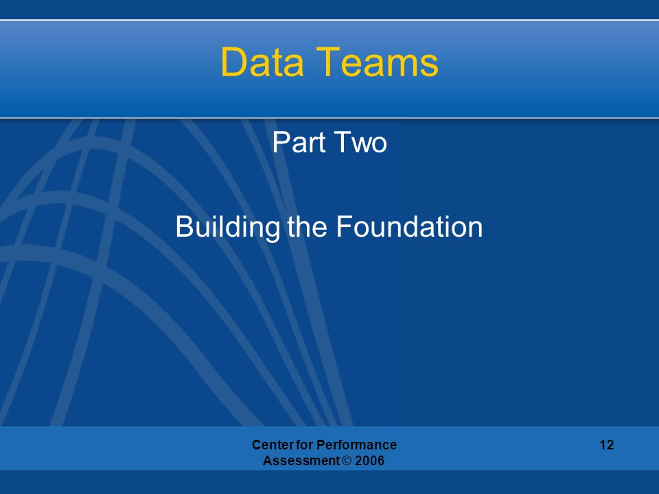 Center for Performance Assessment © 2006 12 Data Teams Part Two Building the Foundation