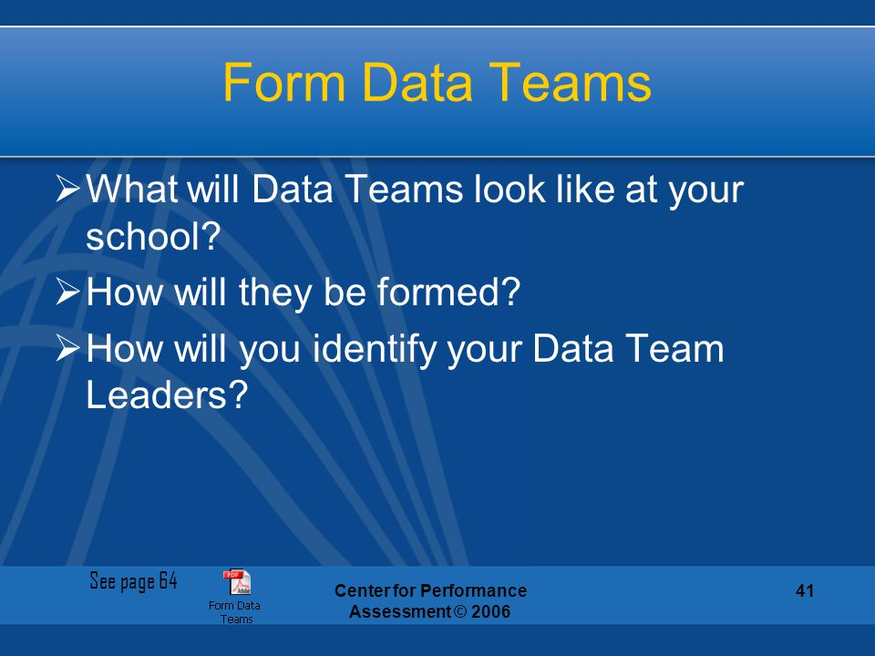 Center for Performance Assessment © 2006 41 Form Data Teams  What will Data Teams look like at your school?  How will they be formed?  How will you