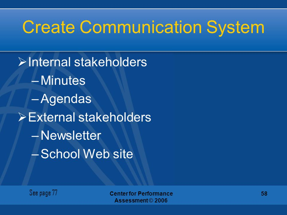Center for Performance Assessment © 2006 58 Create Communication System  Internal stakeholders –Minutes –Agendas  External stakeholders –Newsletter