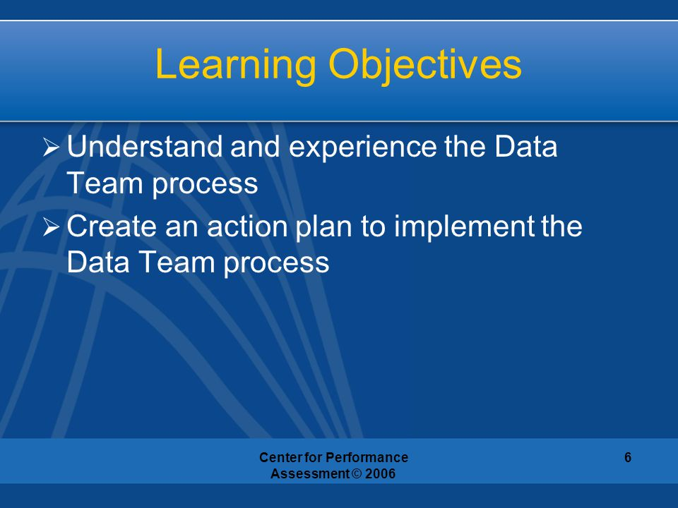 Center for Performance Assessment © 2006 6 Learning Objectives  Understand and experience the Data Team process  Create an action plan to implement