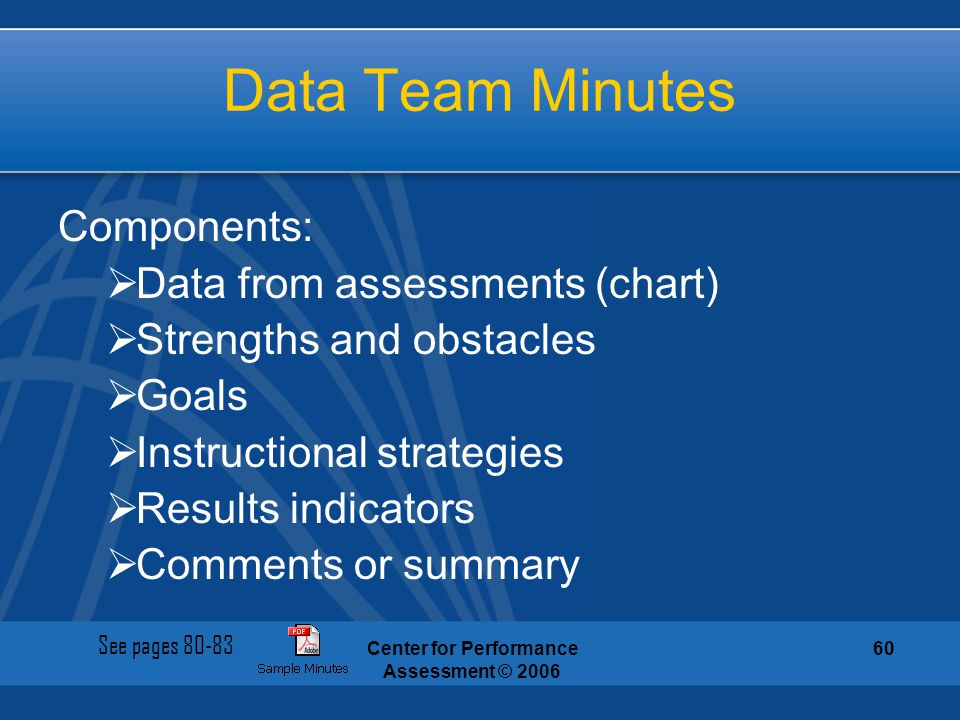 Center for Performance Assessment © 2006 60 Data Team Minutes Components:  Data from assessments (chart)  Strengths and obstacles  Goals  Instruct