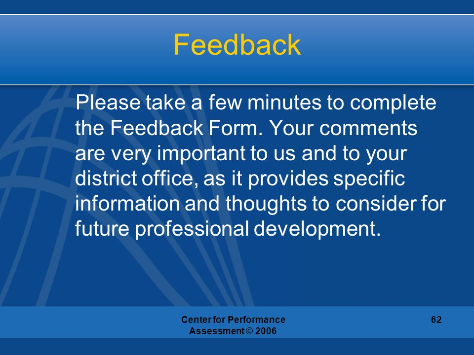 Center for Performance Assessment © 2006 62 Feedback Please take a few minutes to complete the Feedback Form. Your comments are very important to us a