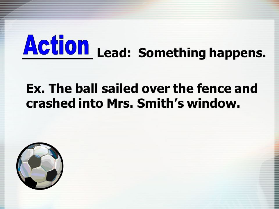 _________ Lead: Something happens. Ex. The ball sailed over the fence and crashed into Mrs.