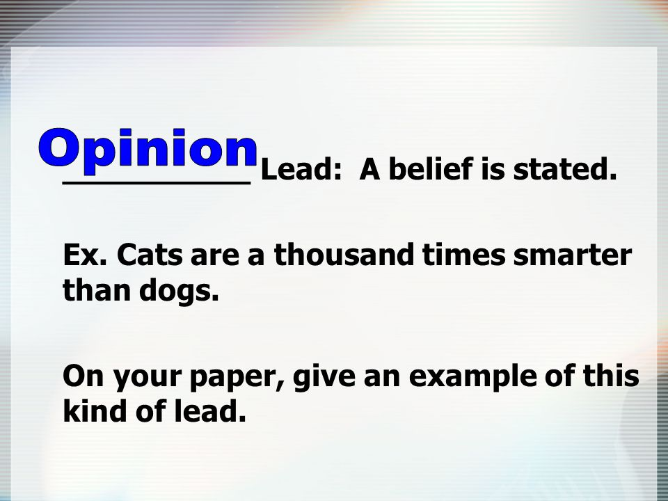 __________ Lead: A belief is stated. Ex. Cats are a thousand times smarter than dogs.