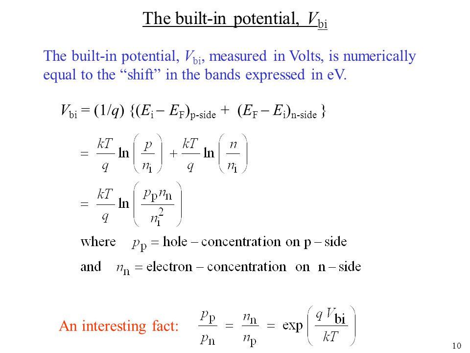 9 The built-in potential, V bi p-siden-side ECEiEVECEiEV q V bi = (E i  E F ) p-side + (E F  E i ) n-side ECEiEVECEiEV EFEF