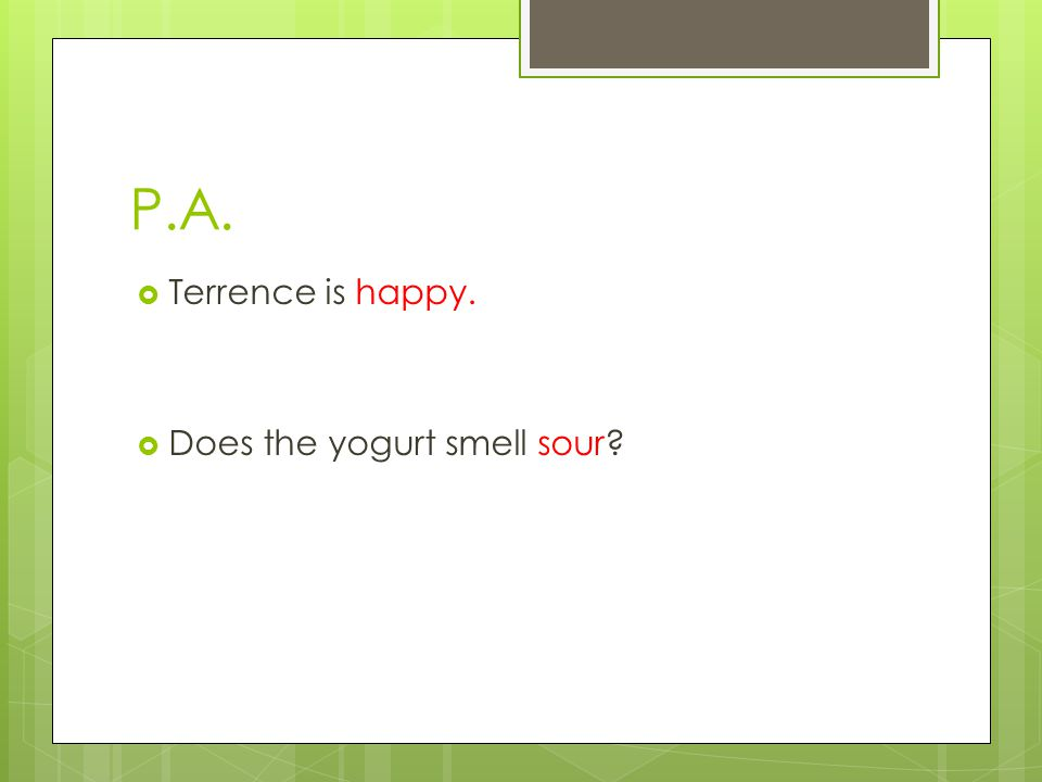 P.A.  Terrence is happy.  Does the yogurt smell sour